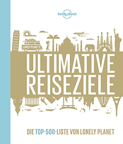 Lonely Planet Ultimative Reiseziele: Die Top-500-Liste von Lonely Planet (Lonely Planet Reisebildbände)