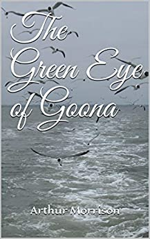 The Green Eye of Goona (Annotated) by [Arthur  Morrison]