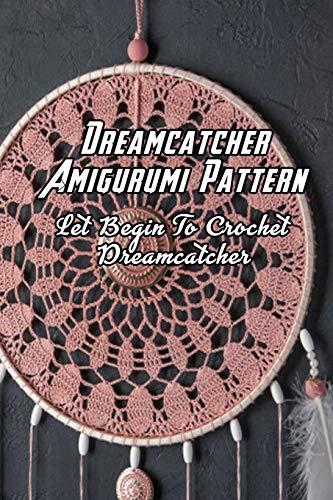 Dreamcatcher Amigurumi Pattern: Let Begin To Crochet Dreamcatcher: Dreamcatchet Ideas To Begin Crochet