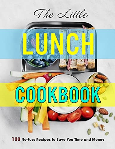 The Little Lunch Cookbook: 100 No-Fuss Recipes to Save You Time and M