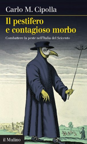 Il pestifero e contagioso morbo: Combattere la peste nell'Italia del Seicento (Intersezioni Vol. 390)