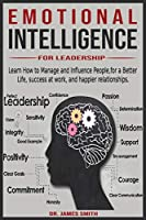 Emotional Intelligence for leadership: Learn How to Manage and Influence People, for a Better Life, success at work, and happier relationships.