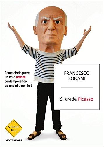 Si crede Picasso: Come distinguere un vero artista contemporaneo da uno che non lo è (Strade blu. Non Fiction)