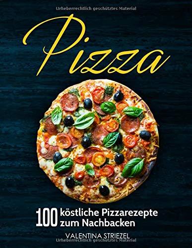 Pizza: 100 köstliche Pizzarezepte zum Nachbacken