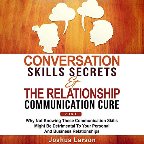 Conversation Skills Secrets & the Relationship Communication Cure 2 In 1: Why Not Knowing These Communication Skills Might Be Detrimental to Your Personal and Business Relationships audiobook cover art
