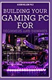BUILDING YOUR GAMING PC FOR BEGINNERS AND DUMMIES: A GAMERS GUIDE TO BUILDING A GAMING COMPUTER