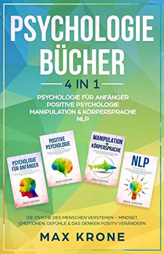 Psychologie für Anfänger   Positive Psychologie   Manipulation & Körpersprache   NLP: Die Psyche des Menschen verstehen – Mindset, Emotionen, Gefühle & das Denken positiv verändern - 4in1 Buch