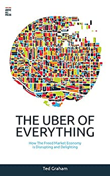The Uber of Everything: How the Freed Market Economy is Disrupting and Delighting by [Ted Graham]