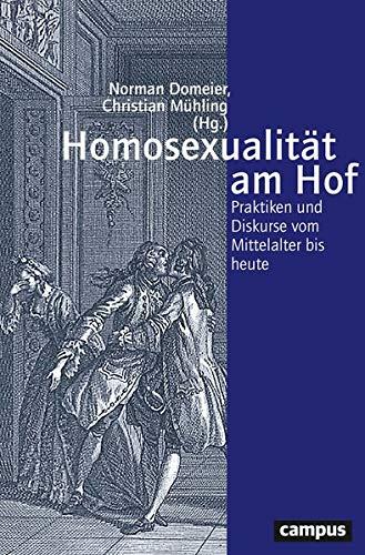 Homosexualität am Hof: Praktiken und Diskurse vom Mittelalter bis heute (Geschichte und Geschlechter)