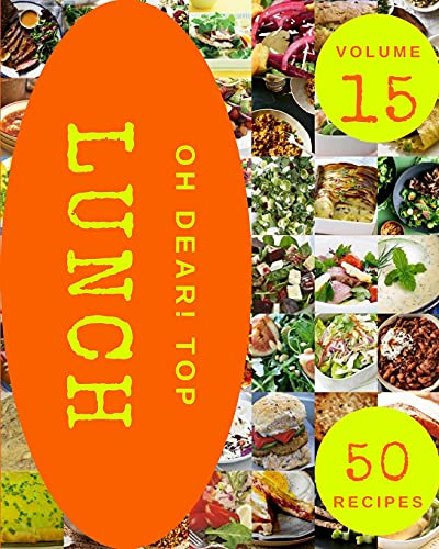 Oh Dear! Top 50 Lunch Recipes Volume 15: Lunch Cookbook - Your Best Friend Forever