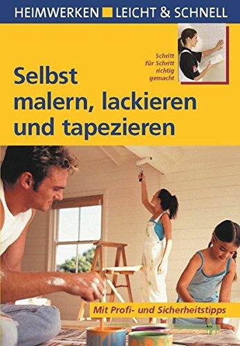 Selbst malern, lackieren und tapezieren: Schritt für Schritt richtig gemacht (Heimwerken leicht & schnell)
