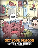 Get Your Dragon To Try New Things: Help Your Dragon To Overcome Fears. A Cute Children Story To Teach Kids To Embrace Chan...
