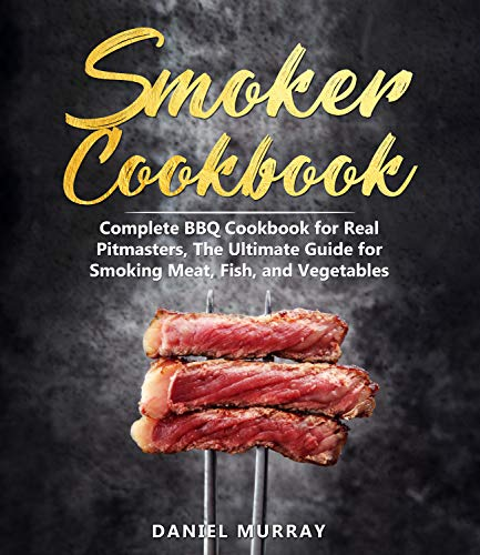 Smoker Cookbook: Complete BBQ Cookbook for Real Pitmasters, The Ultimate Guide for Smoking Meat, Fish, and Vegetables