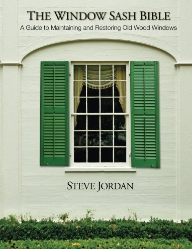The Window Sash Bible: a A Guide to Maintaining and Restoring Old Wood Windows