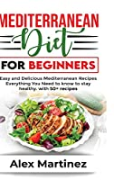 Mediterranean diet for beginners: Easy and Delicious Mediterranean Recipes. Everything You Need to know To stay healthy. with 50+ recipes