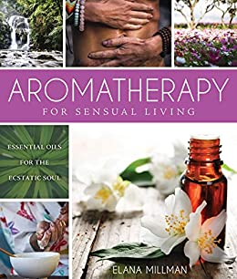 Aromatherapy for Sensual Living: Essential Oils for the Ecstatic Soul by [Elana Millman]