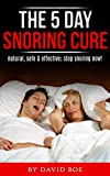 The 5 Day Snoring Cure: Natural, Safe & Effective; Stop Snoring Now!
