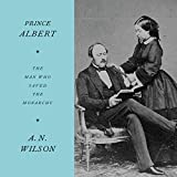 Prince Albert: The Man Who Saved the Monarchy - A. N. Wilson