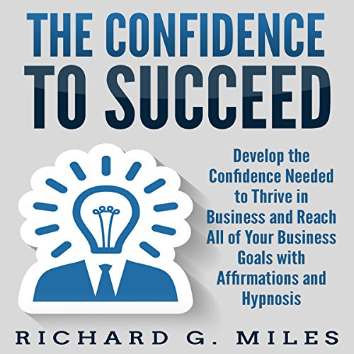 The Confidence to Succeed: Develop the Confidence Needed to Thrive in Business and Reach All of Your Business Goals with Affirmations and Hypnosis audiobook cover art