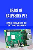 Usage Of Raspberry Pi 3: Basic Projects To Get You Started: Usage Of Raspberry Pi 3 (English Edition...