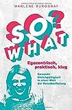 So What? - Egozentrisch, praktisch, klug: Gesunde Gleichgültigkeit in einer Welt der Reizüberflutung