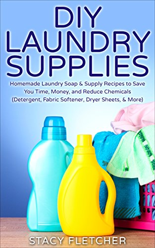DIY Laundry Supplies: Homemade Laundry Soap & Supply Recipes to Save You Time, Money, and Reduce Chemicals (Detergent, Fabric Softener, Dryer Sheets, More)