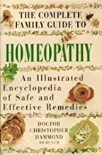 The Complete Family guide to Homeopathy: An Illustrated Encyclopedia of Safe and Effective Remedies