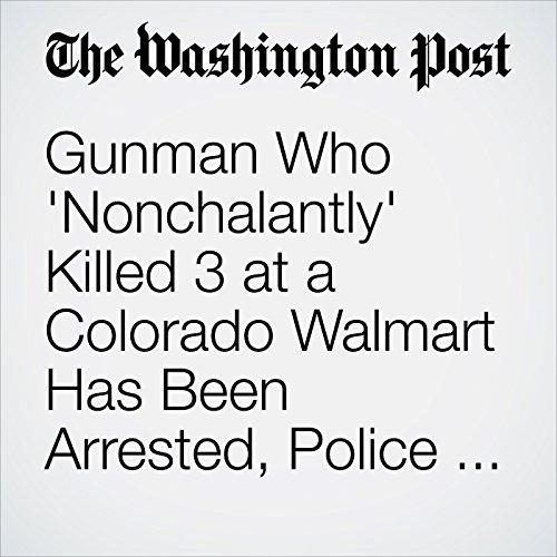 Gunman Who 'Nonchalantly' Killed 3 at a Colorado Walmart Has Been Arrested, Police Say copertina
