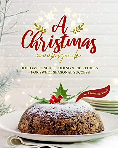 A Christmas Cookbook: Holiday Punch, Pudding & Pie Recipes - For Sweet Seasonal Success (English Edition)