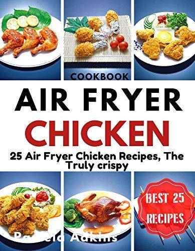Air Fryer Chicken Recipes: 25 Air Fryer Chicken Recipes, The Truly crispy (Air Fryer Cookbook Book 3)