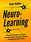Neuro-Learning: Principles from the Science of Learning on Information Synthesis, Comprehension, Retention, and Breaking Down Complex Subjects (Learning how to Learn Book 7)