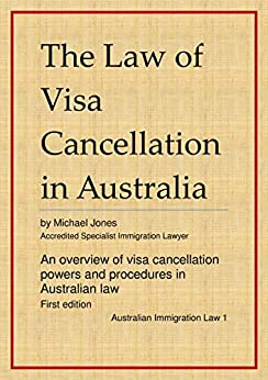 The Law of Visa Cancellation in Australia: An overview of visa cancellation powers and procedures in Australian law (Australian Immigration Law Book 1) by [Michael Jones]