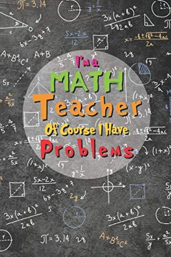 I'm a Math Teacher Of Course I Have Problems: Funny Math Teacher Appreciation Gift, Journal For Math Teacher Gift