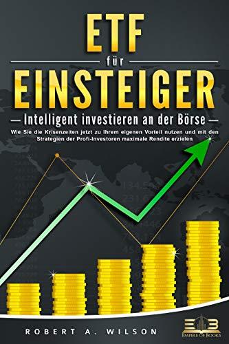 ETF FÜR EINSTEIGER - Intelligent investieren an der Börse: Wie Sie die Krisenzeiten jetzt zu Ihrem eigenen Vorteil nutzen und mit den Strategien der Profi-Investoren maximale Rendite erzielen