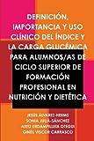 Definicion, Importancia Y USO Clinico Del Indice Y La Carga Glucemica Para Alumnos/as De Ciclo Superior De Formacion Profesional En Nutricion Y Dietetica