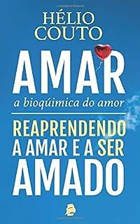 Amar, a Bioquímica do Amor: Reaprendendo a Amar e a ser Amado