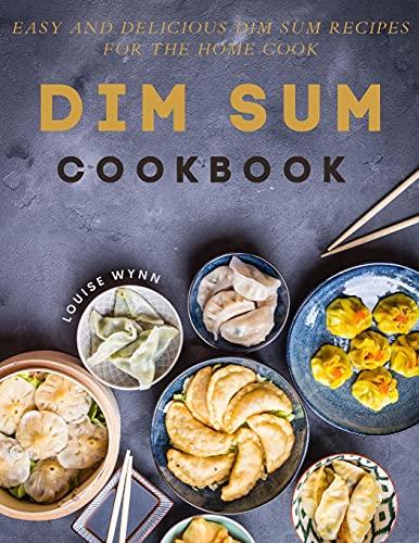 Dim Sum Cookbook: Easy and Delicious Dim Sum Recipes for the Home Cook