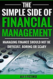 The Simple Side Of Financial Management: Managing finance should not be difficult, boring or scary