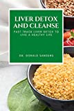 Liver Detox and Cleanse: Fast Track Liver Detox to Live a Healthy Life