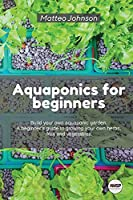 Aquaponics for beginners: BUILD YOUR OWN AQUAPONIC GARDEN. A beginner's guide to growing your own herbs, fruit and vegetables.