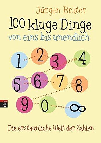 100 kluge Dinge von eins bis unendlich: Die erstaunliche Welt der Zahlen