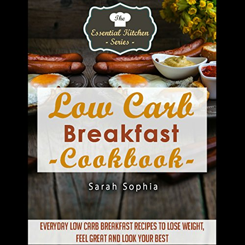 Low Carb Breakfast Cookbook: Everyday Low Carb Breakfast Recipes to Lose Weight, Feel Great and Look Your Best audiobook cover art