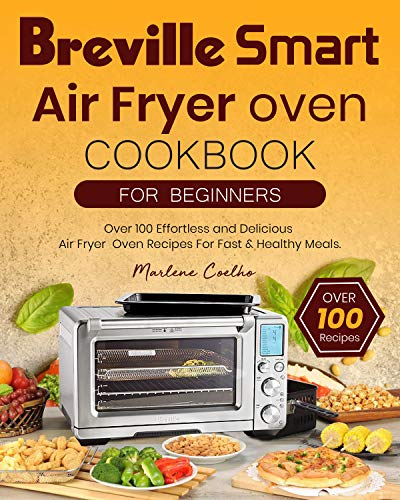 Breville Smart Air Fryer Oven Cookbook For Beginners: Over 100 Effortless and Delicious Air Fryer Oven Recipes For Fast & Healthy Meals