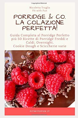Porridge & Co. La Colazione Perfetta!: Guida Completa al Porridge Perfetto più 50 Ricette di Porridge Freddi e Caldi, Overnight, Cookie Dough e Sciccherie varie