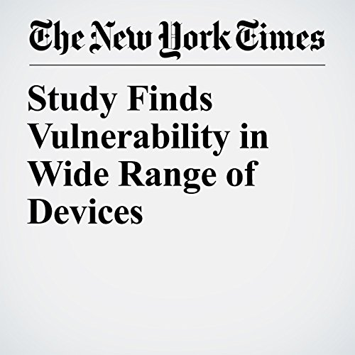 Study Finds Vulnerability in Wide Range of Devices                   By:                                                                                                                                 John Markoff                               Narrated by:                                                                                                                                 Keith Sellon-Wright                      Length: 5 mins     Not rated yet     Overall 0.0