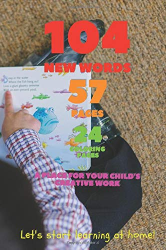 104 new words, 57 pages, 24 coloring pages. A place for your child's creative work.: Let's start learning at home!