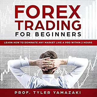 Forex Trading for Beginners     Learn How to Dominate Any Market Like a Pro Within 2 Hours              By:                                                                                                                                 Prof. Tyler Yamazaki                               Narrated by:                                                                                                                                 David McCord                      Length: 1 hr and 27 mins     Not rated yet     Overall 0.0