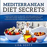 Mediterranean Diet Secrets: A Quick Start Guide to Healthy, Anti Inflammatory Food for Long-Lasting Weight Loss, with Lifestyle Secrets, 70 Delicious Recipes, Cookbook and Easy 14-Day Meal Plan