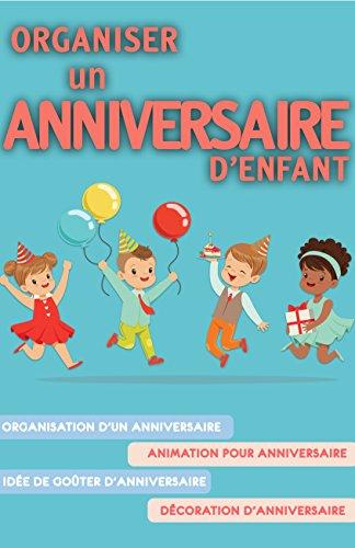 Organiser un anniversaire d'enfant: Organisation d'un anniversaire, Animation pour anniversaire, Idée de goûter d'anniversaire, Décoration d'anniversaire