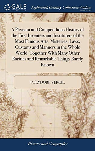 A Pleasant and Compendious History of the First Inventers and Instituters of the Most Famous Arts, Misteries, Laws, Customs and Manners in the Whole ... Rarities and Remarkable Things Rarely Known